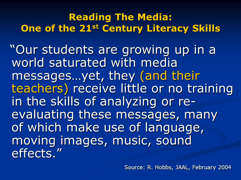 """Reading The Media: One of the 21 st Century Literacy Skills """"Our students are growing up in a world saturated with media messages…yet, they (and their"""