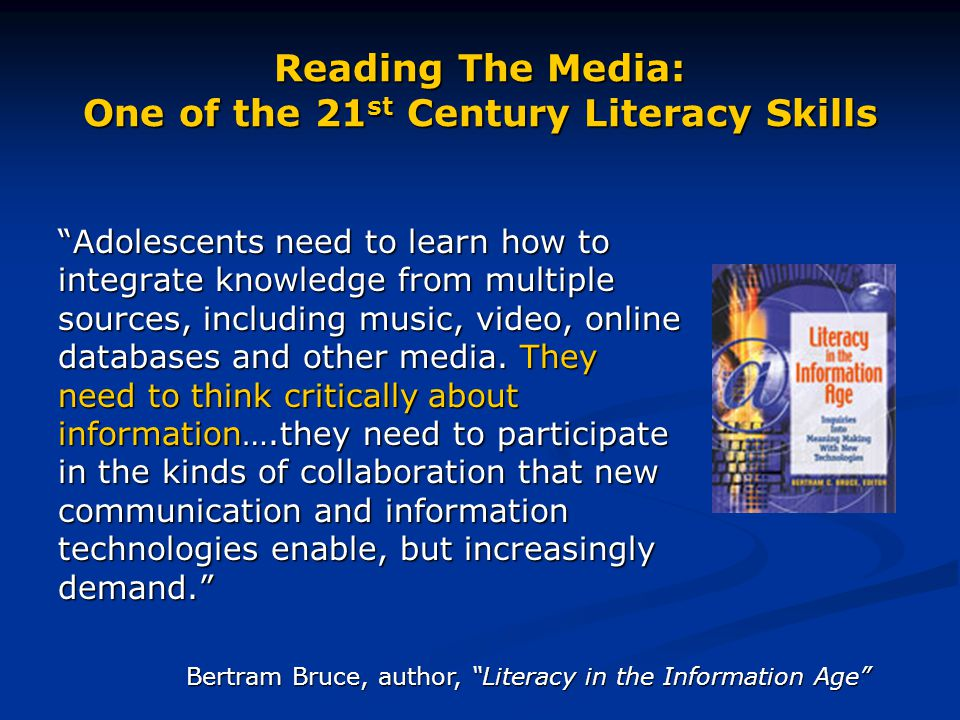 """Reading The Media: One of the 21 st Century Literacy Skills """"Adolescents need to learn how to integrate knowledge from multiple sources, including mus"""