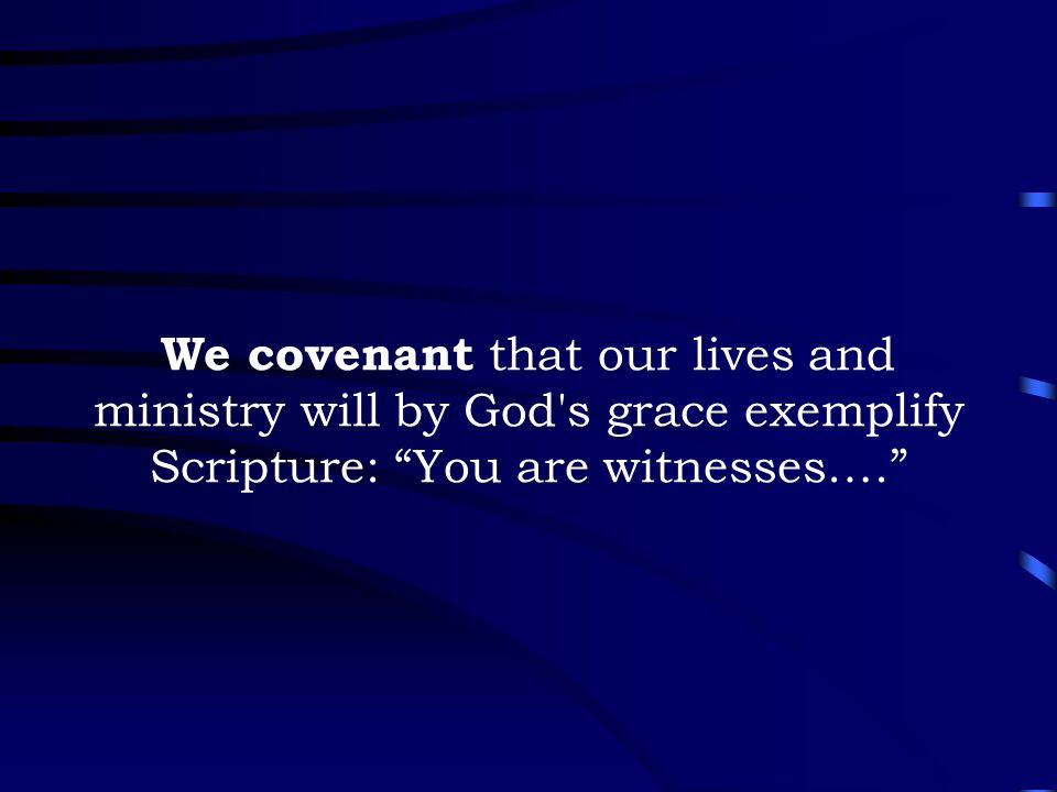 "We covenant that our lives and ministry will by God's grace exemplify Scripture: ""You are witnesses.…"""