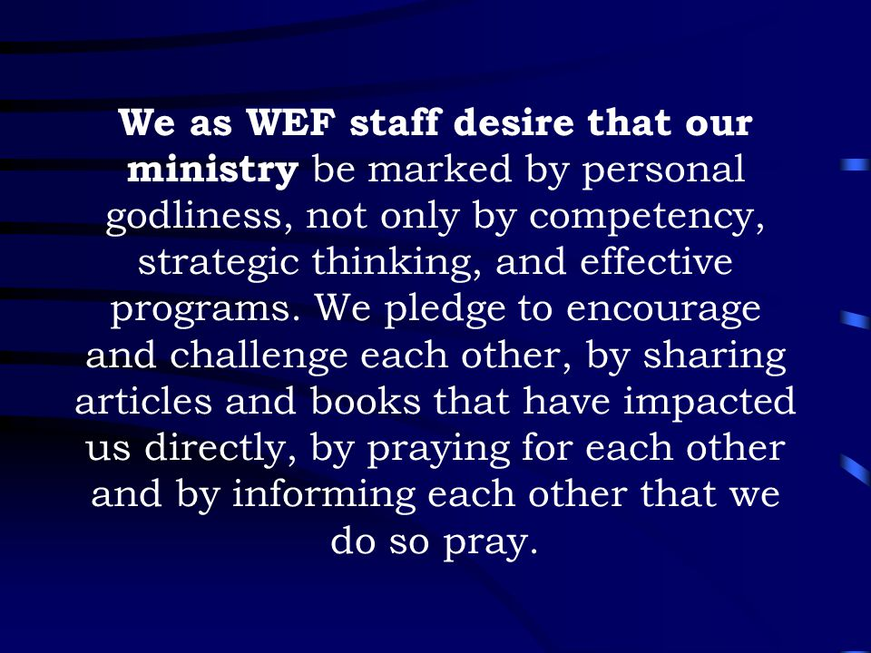 We as WEF staff desire that our ministry be marked by personal godliness, not only by competency, strategic thinking, and effective programs. We pledg