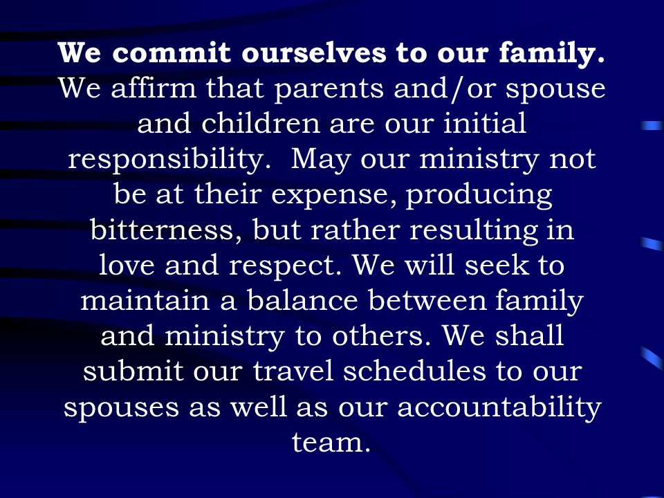 We commit ourselves to our family. We affirm that parents and/or spouse and children are our initial responsibility. May our ministry not be at their