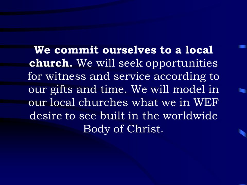 We commit ourselves to a local church. We will seek opportunities for witness and service according to our gifts and time. We will model in our local