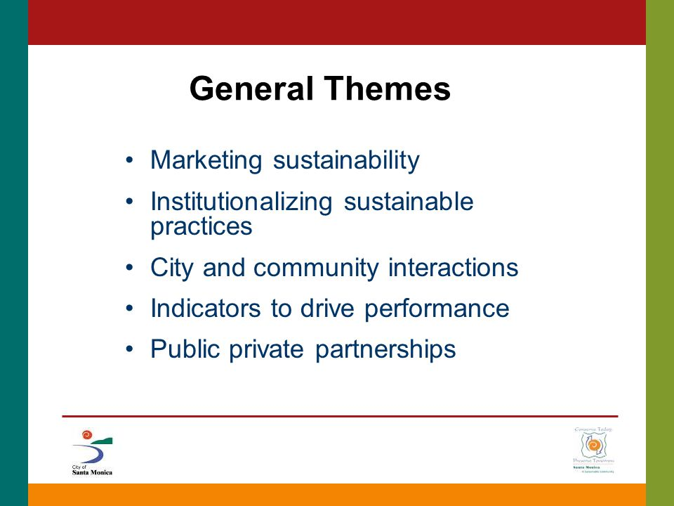 General Themes Marketing sustainability Institutionalizing sustainable practices City and community interactions Indicators to drive performance Public private partnerships