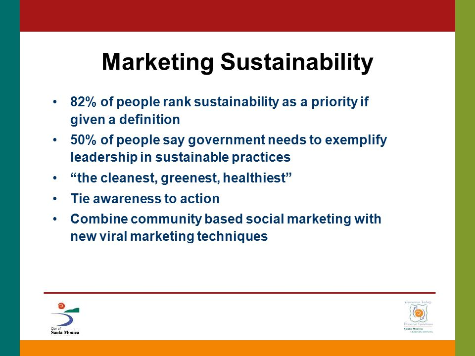 Marketing Sustainability 82% of people rank sustainability as a priority if given a definition 50% of people say government needs to exemplify leaders