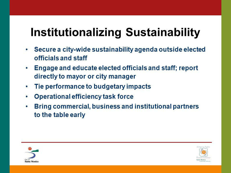 Institutionalizing Sustainability Secure a city-wide sustainability agenda outside elected officials and staff Engage and educate elected officials an