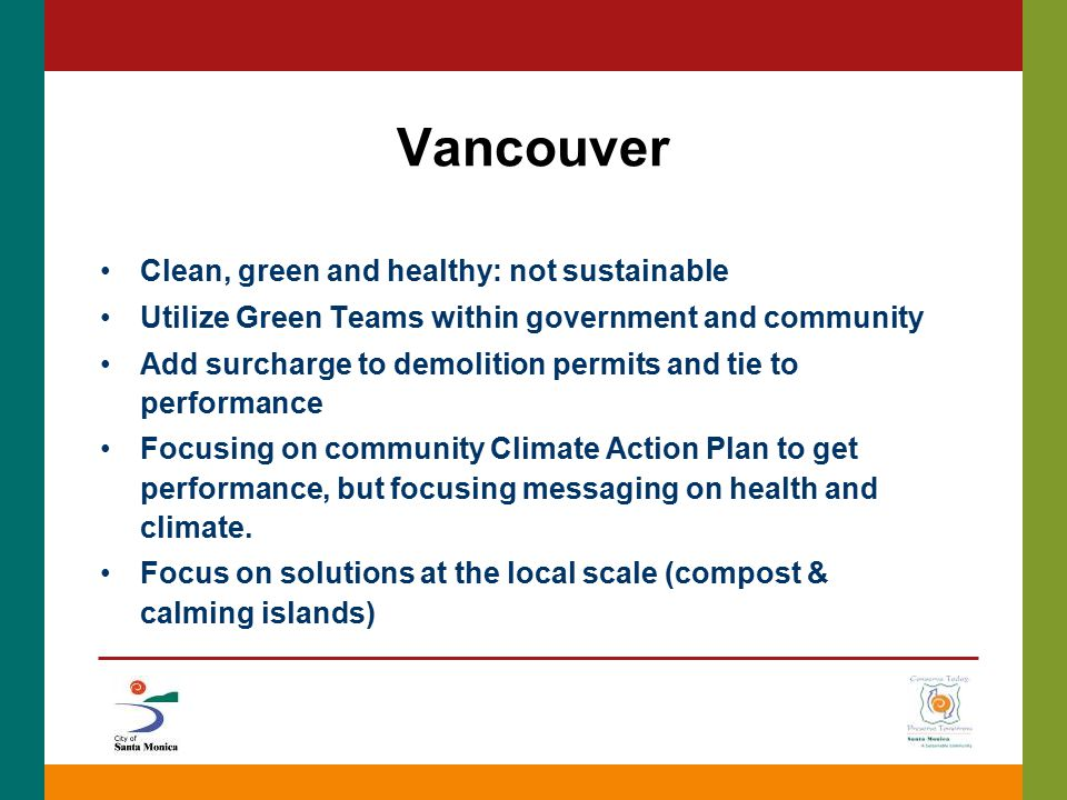 Vancouver Clean, green and healthy: not sustainable Utilize Green Teams within government and community Add surcharge to demolition permits and tie to