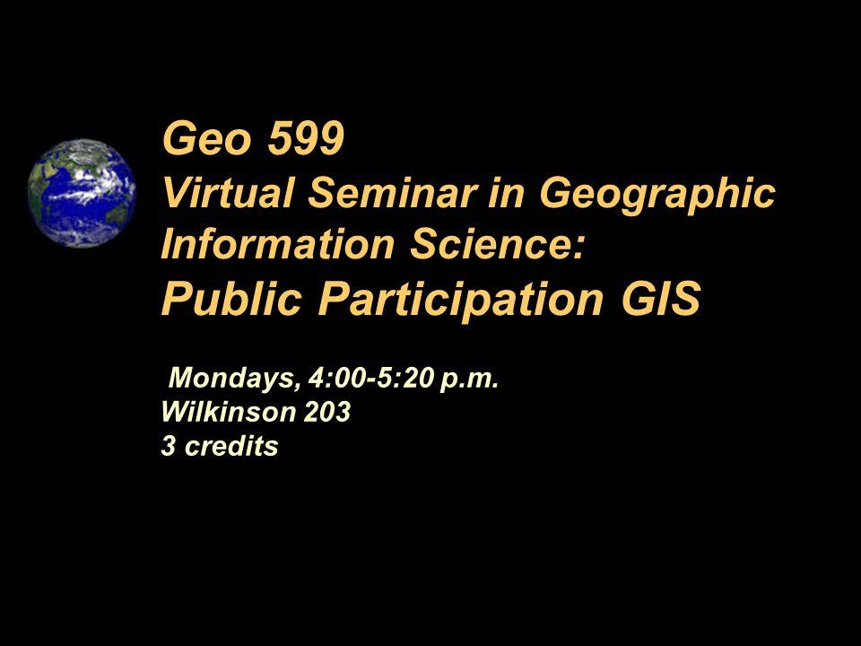 Mondays, 4:00-5:20 p.m. Wilkinson 203 3 credits Geo 599 Virtual Seminar in Geographic Information Science: Public Participation GIS