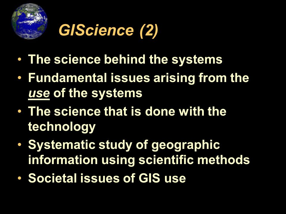 GIScience (2) The science behind the systems Fundamental issues arising from the use of the systems The science that is done with the technology Systematic study of geographic information using scientific methods Societal issues of GIS use