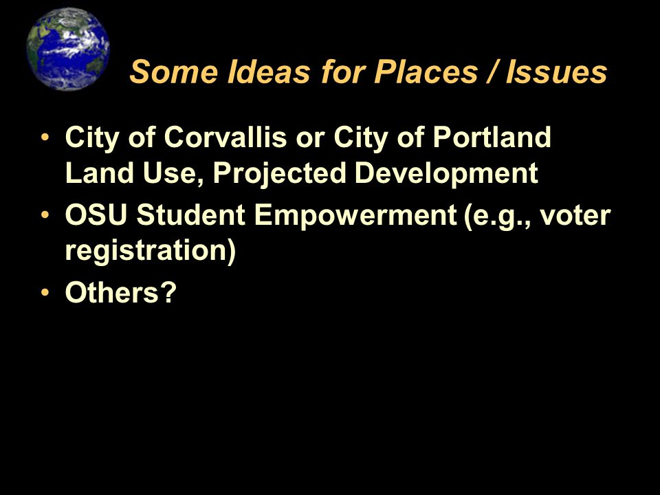 Some Ideas for Places / Issues City of Corvallis or City of Portland Land Use, Projected Development OSU Student Empowerment (e.g., voter registration) Others