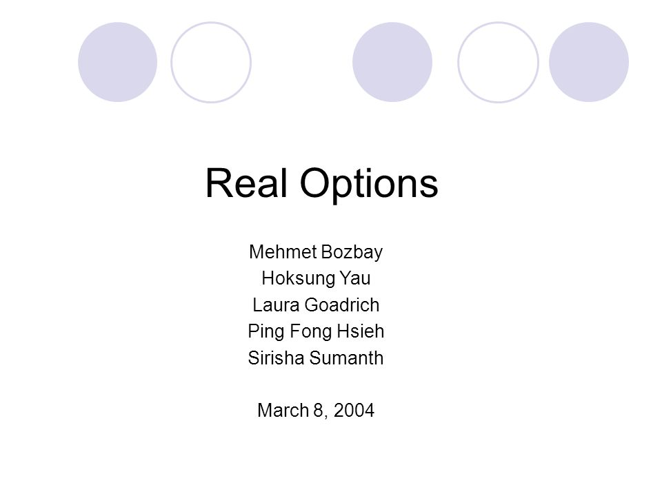 Real Options Mehmet Bozbay Hoksung Yau Laura Goadrich Ping Fong Hsieh Sirisha Sumanth March 8, 2004
