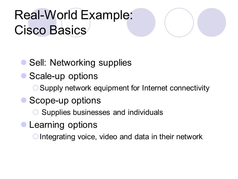 Real-World Example: Cisco Basics Sell: Networking supplies Scale-up options  Supply network equipment for Internet connectivity Scope-up options  Su
