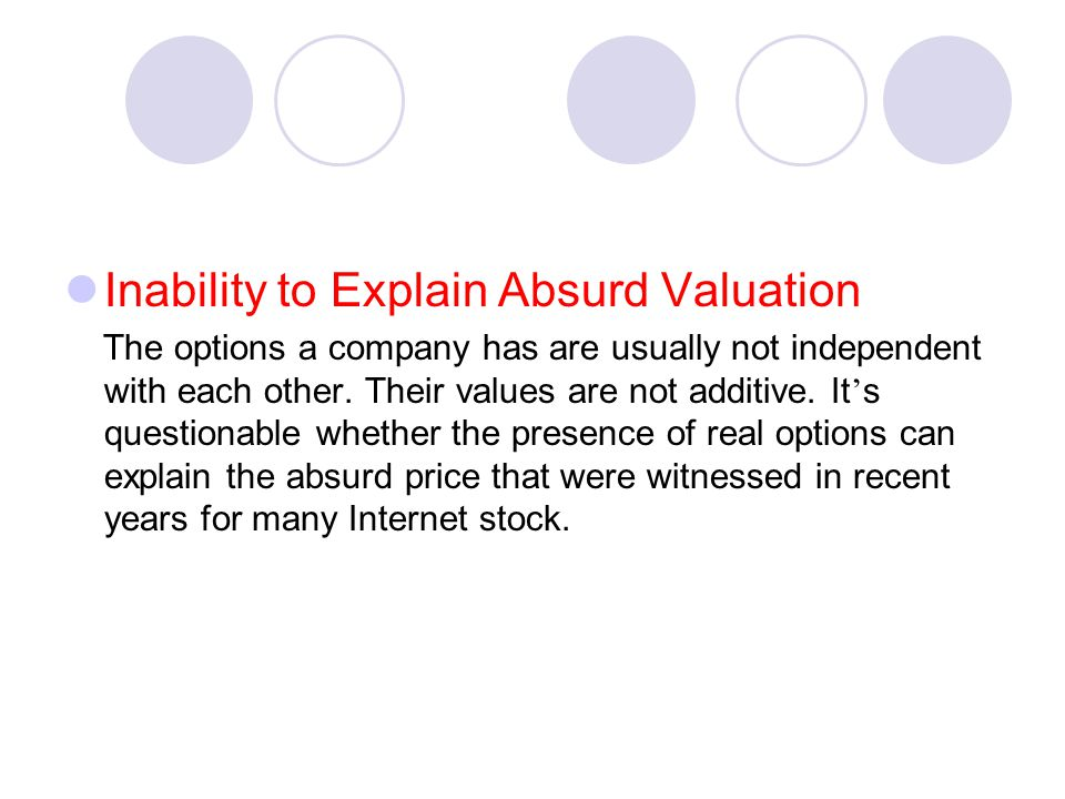 Inability to Explain Absurd Valuation The options a company has are usually not independent with each other. Their values are not additive. It ' s que