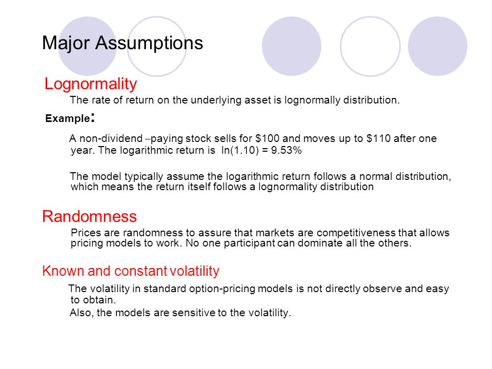 Major Assumptions Lognormality The rate of return on the underlying asset is lognormally distribution.