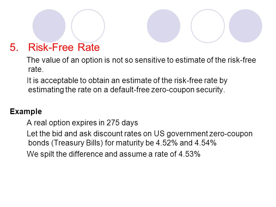 5.Risk-Free Rate The value of an option is not so sensitive to estimate of the risk-free rate.