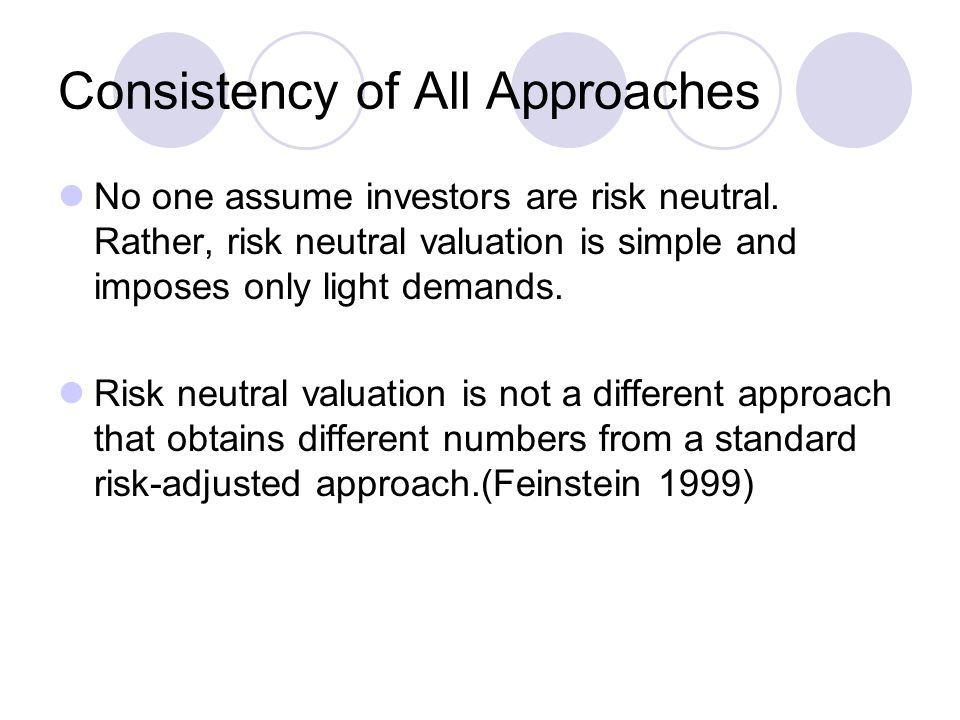 Consistency of All Approaches No one assume investors are risk neutral. Rather, risk neutral valuation is simple and imposes only light demands. Risk