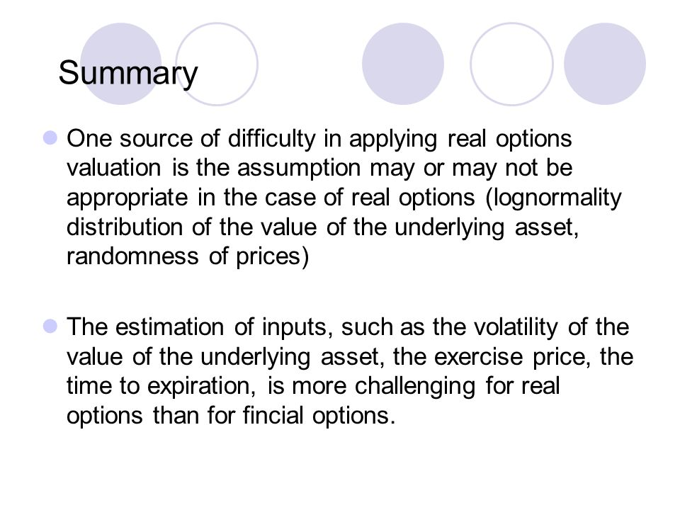 Summary One source of difficulty in applying real options valuation is the assumption may or may not be appropriate in the case of real options (logno