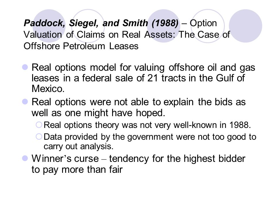 Paddock, Siegel, and Smith (1988) – Option Valuation of Claims on Real Assets: The Case of Offshore Petroleum Leases Real options model for valuing offshore oil and gas leases in a federal sale of 21 tracts in the Gulf of Mexico.