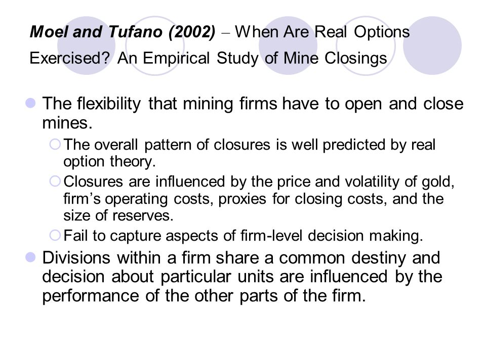 Moel and Tufano (2002) – When Are Real Options Exercised? An Empirical Study of Mine Closings The flexibility that mining firms have to open and close