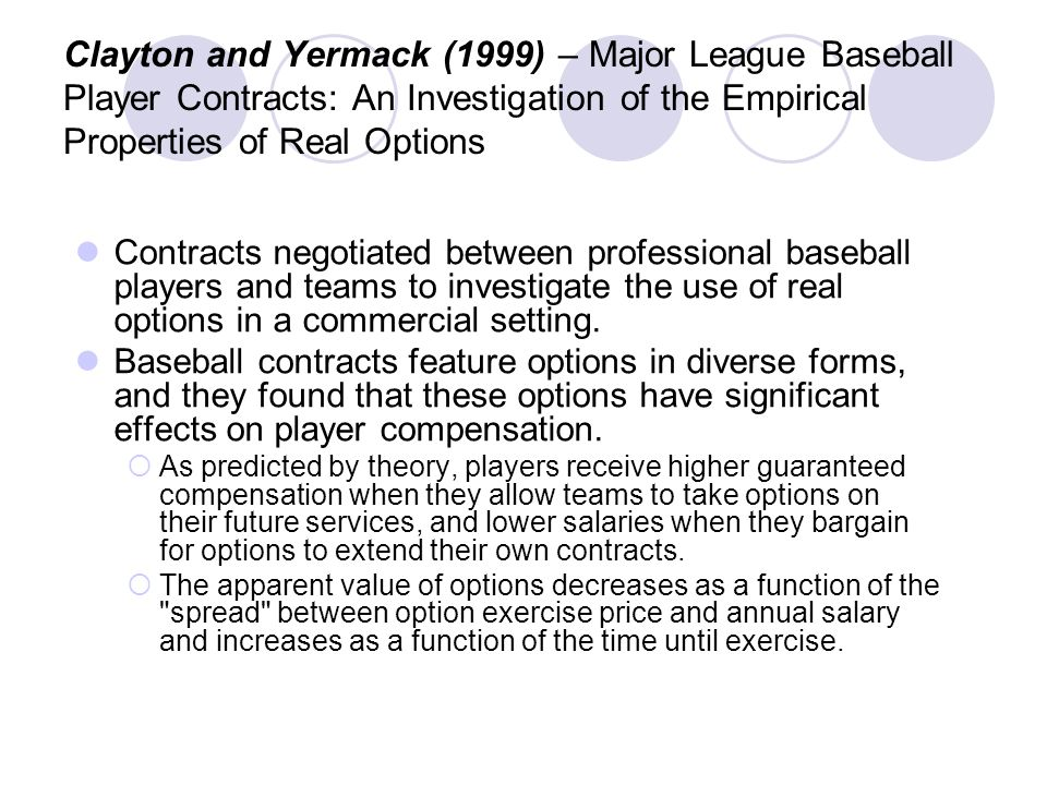 Clayton and Yermack (1999) – Major League Baseball Player Contracts: An Investigation of the Empirical Properties of Real Options Contracts negotiated between professional baseball players and teams to investigate the use of real options in a commercial setting.