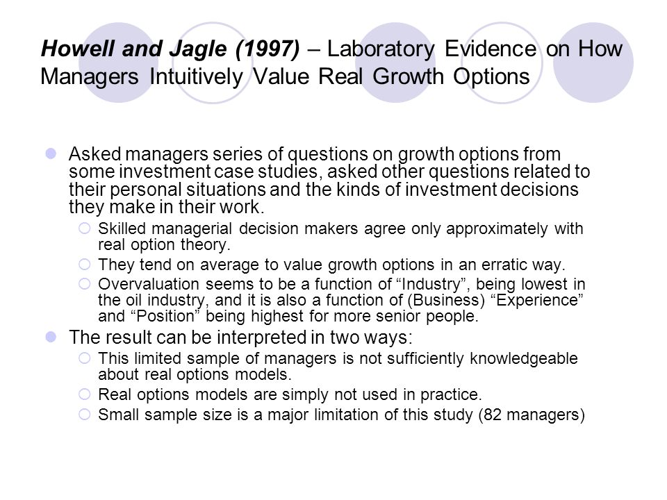 Howell and Jagle (1997) – Laboratory Evidence on How Managers Intuitively Value Real Growth Options Asked managers series of questions on growth options from some investment case studies, asked other questions related to their personal situations and the kinds of investment decisions they make in their work.
