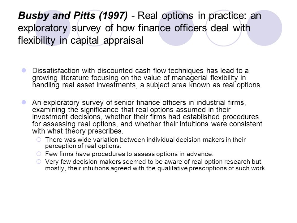 Busby and Pitts (1997) - Real options in practice: an exploratory survey of how finance officers deal with flexibility in capital appraisal Dissatisfaction with discounted cash flow techniques has lead to a growing literature focusing on the value of managerial flexibility in handling real asset investments, a subject area known as real options.