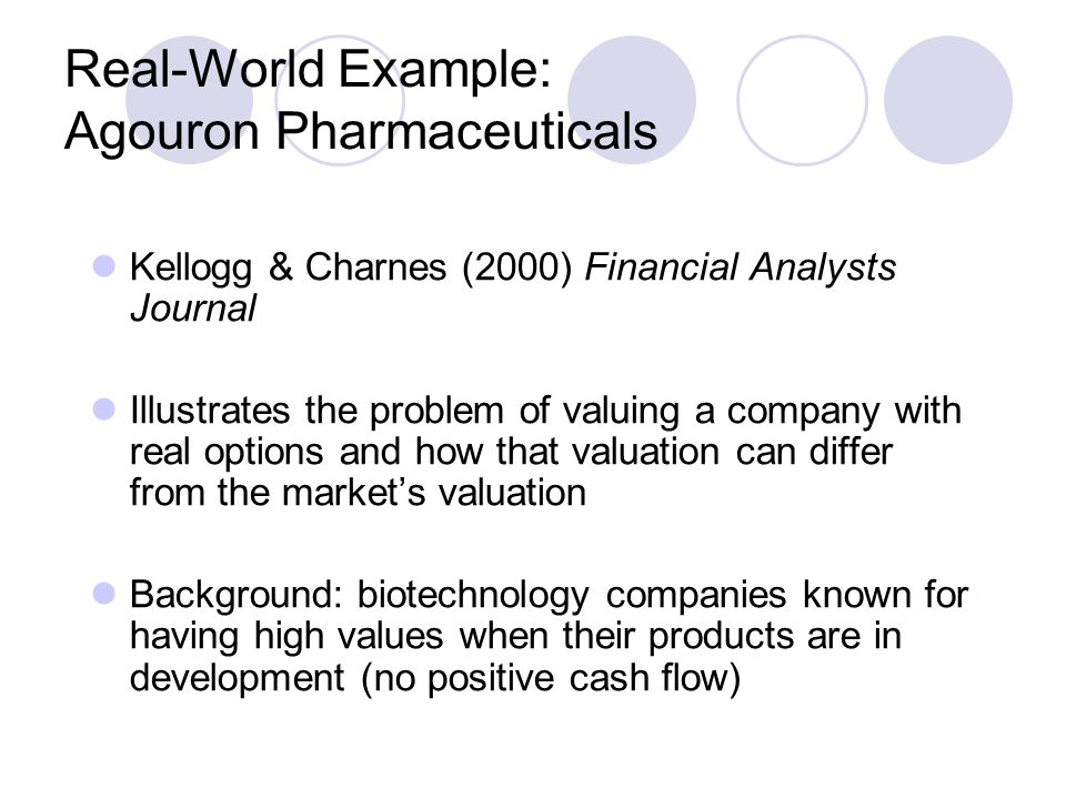 Real-World Example: Agouron Pharmaceuticals Kellogg & Charnes (2000) Financial Analysts Journal Illustrates the problem of valuing a company with real options and how that valuation can differ from the market's valuation Background: biotechnology companies known for having high values when their products are in development (no positive cash flow)