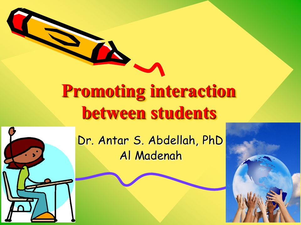 Promoting interaction between students Dr. Antar S. Abdellah, PhD Al Madenah