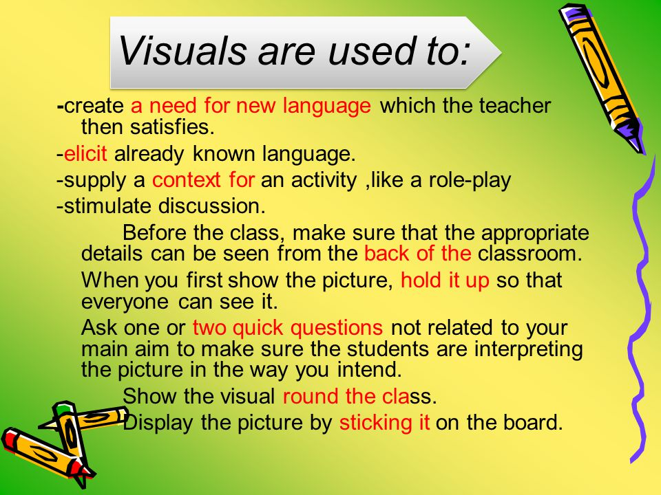 Visuals are used to: -create a need for new language which the teacher then satisfies.