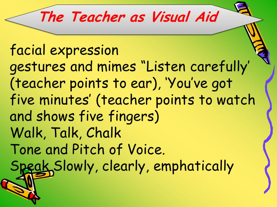 The Teacher as Visual Aid facial expression gestures and mimes Listen carefully' (teacher points to ear), 'You've got five minutes' (teacher points to watch and shows five fingers) Walk, Talk, Chalk Tone and Pitch of Voice.