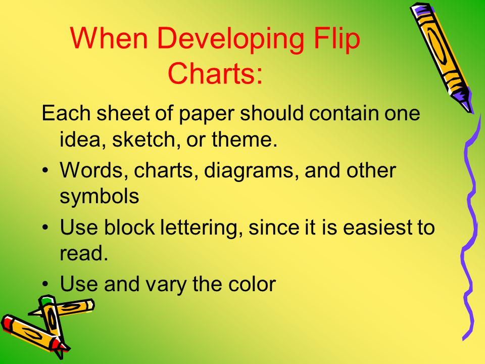 When Developing Flip Charts: Each sheet of paper should contain one idea, sketch, or theme.