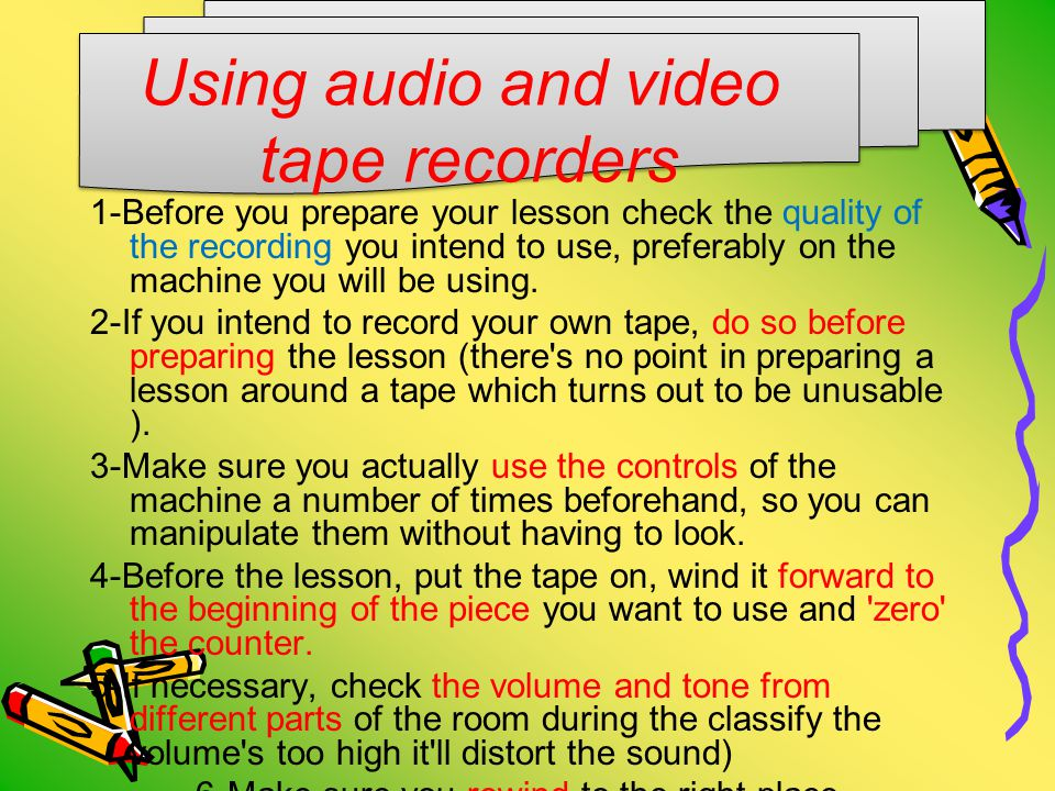 Using audio and video tape recorders 1-Before you prepare your lesson check the quality of the recording you intend to use, preferably on the machine you will be using.