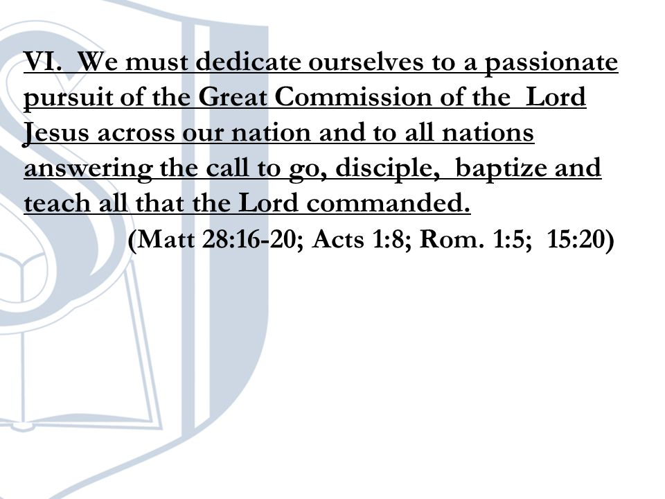 VI. We must dedicate ourselves to a passionate pursuit of the Great Commission of the Lord Jesus across our nation and to all nations answering the ca