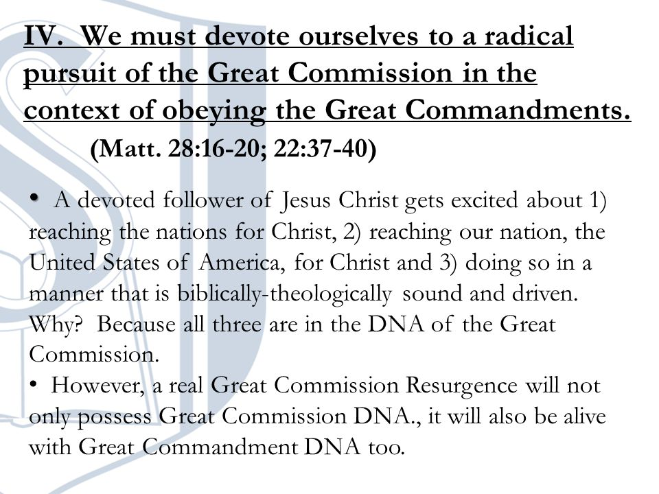 IV. We must devote ourselves to a radical pursuit of the Great Commission in the context of obeying the Great Commandments. (Matt. 28:16-20; 22:37-40)