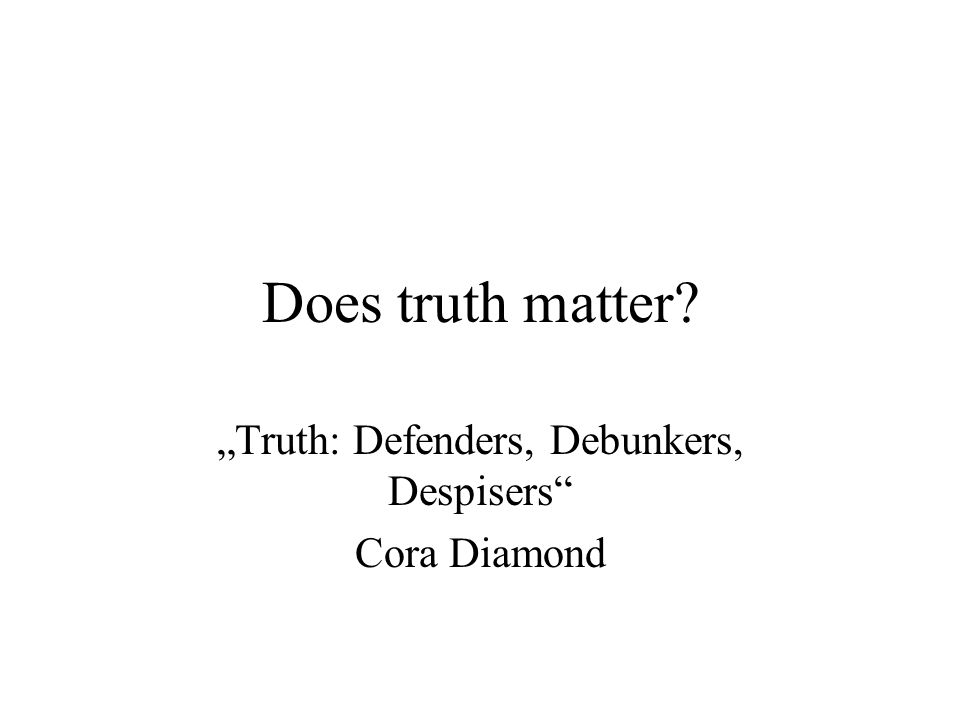 "Does truth matter? ""Truth: Defenders, Debunkers, Despisers"" Cora Diamond"