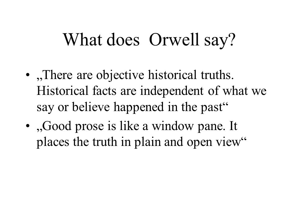 "What does Orwell say? ""There are objective historical truths. Historical facts are independent of what we say or believe happened in the past"" ""Good p"