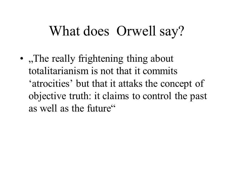 "What does Orwell say? ""The really frightening thing about totalitarianism is not that it commits 'atrocities' but that it attaks the concept of object"