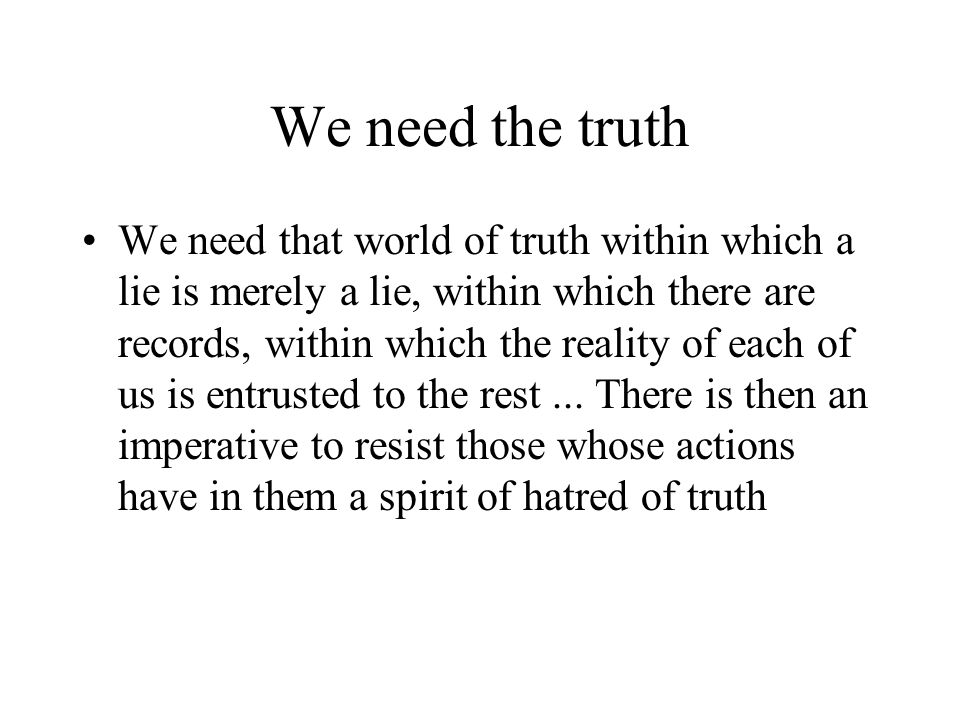 We need the truth We need that world of truth within which a lie is merely a lie, within which there are records, within which the reality of each of