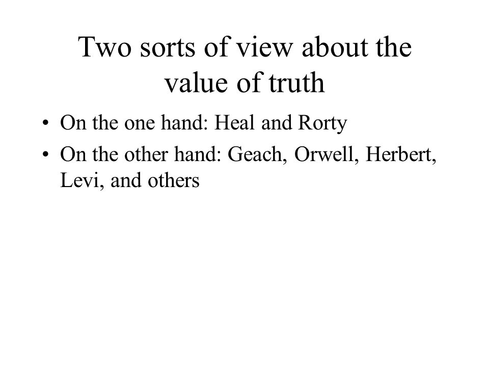 Two sorts of view about the value of truth On the one hand: Heal and Rorty On the other hand: Geach, Orwell, Herbert, Levi, and others
