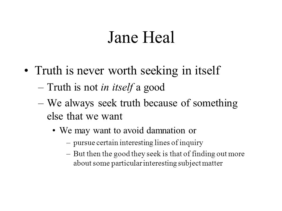Jane Heal Truth is never worth seeking in itself –Truth is not in itself a good –We always seek truth because of something else that we want We may wa
