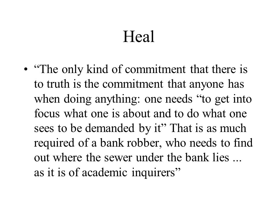 "Heal ""The only kind of commitment that there is to truth is the commitment that anyone has when doing anything: one needs ""to get into focus what one"