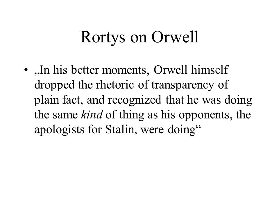 "Rortys on Orwell ""In his better moments, Orwell himself dropped the rhetoric of transparency of plain fact, and recognized that he was doing the same"