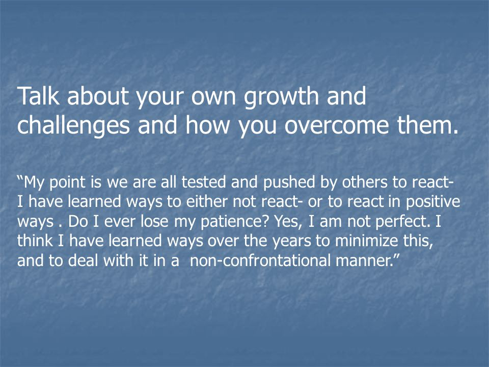 """Talk about your own growth and challenges and how you overcome them. """"My point is we are all tested and pushed by others to react- I have learned ways"""