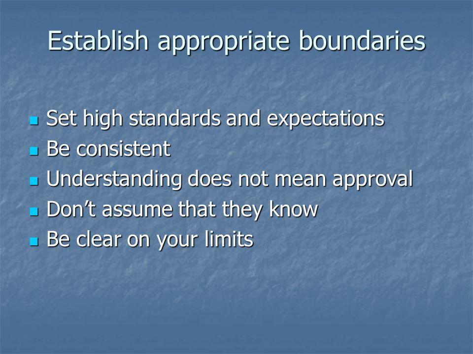 Establish appropriate boundaries Set high standards and expectations Set high standards and expectations Be consistent Be consistent Understanding doe