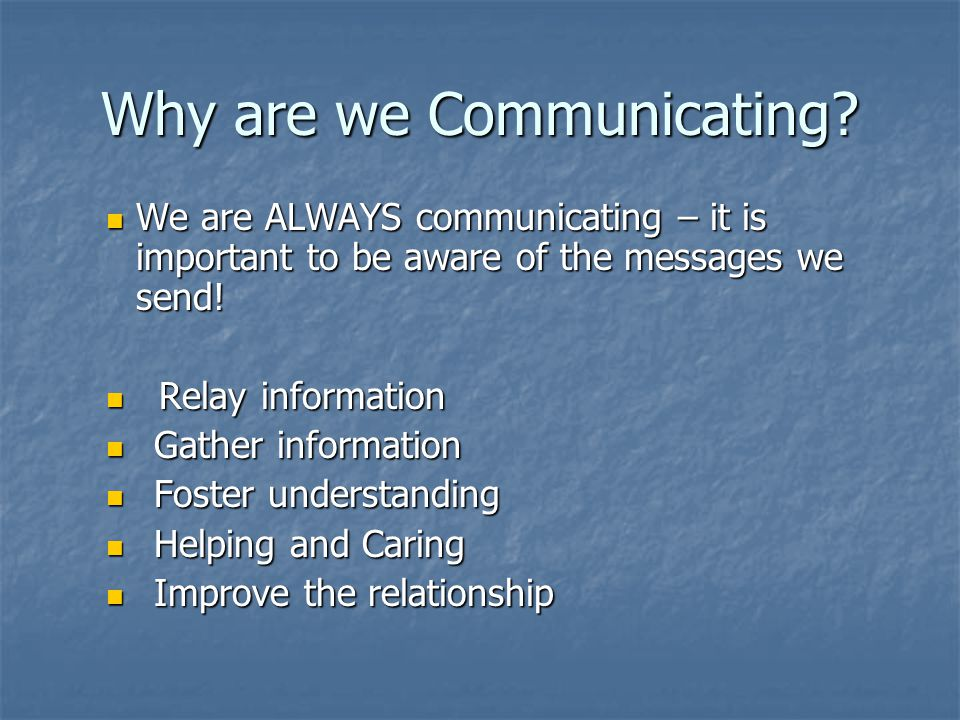 Why are we Communicating? We are ALWAYS communicating – it is important to be aware of the messages we send! We are ALWAYS communicating – it is impor