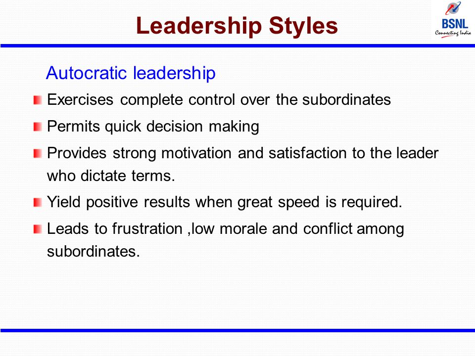 Leadership Styles Autocratic leadership Exercises complete control over the subordinates Permits quick decision making Provides strong motivation and
