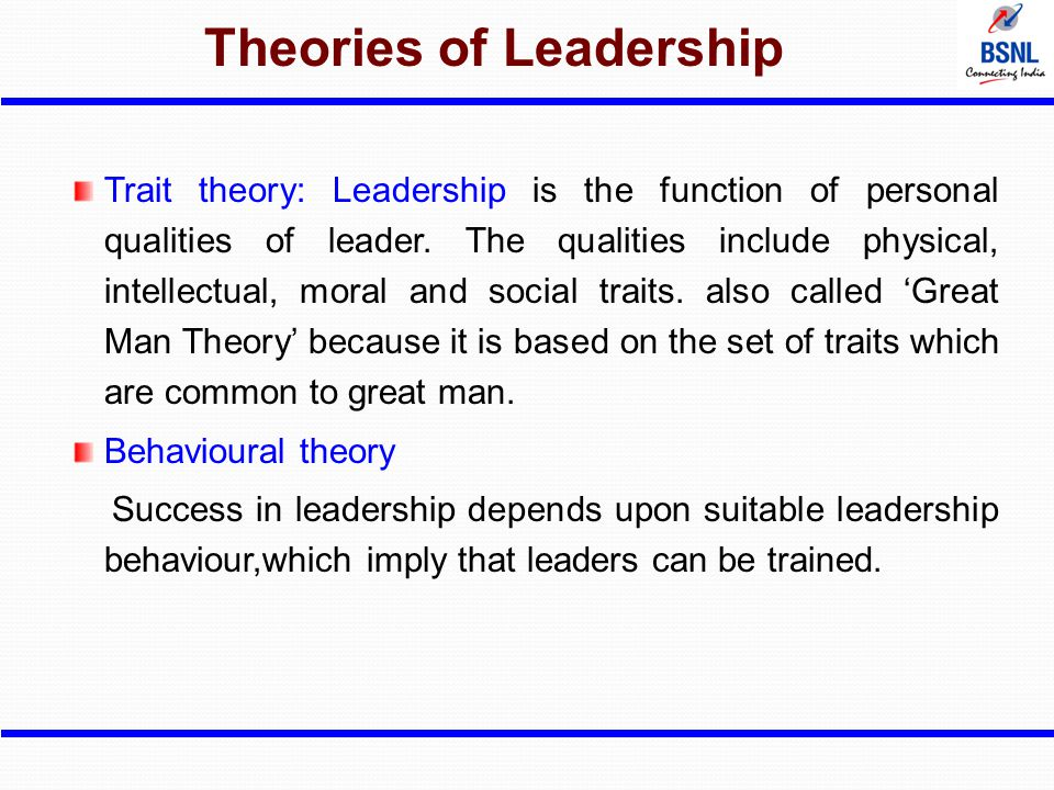Theories of Leadership Trait theory: Leadership is the function of personal qualities of leader. The qualities include physical, intellectual, moral a