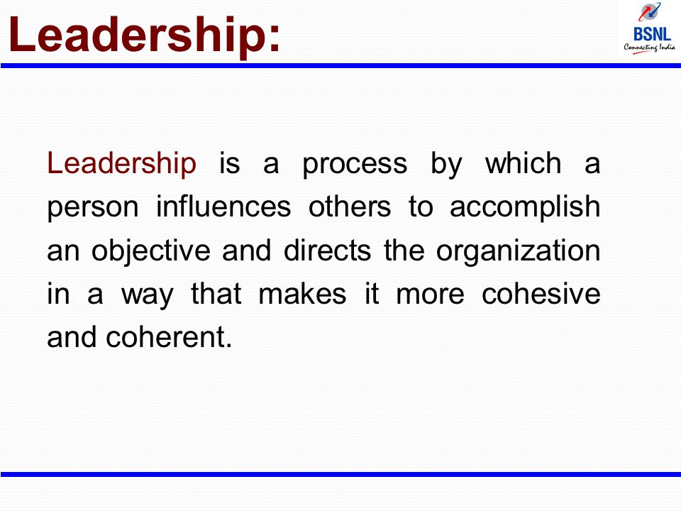Leadership: Leadership is a process by which a person influences others to accomplish an objective and directs the organization in a way that makes it