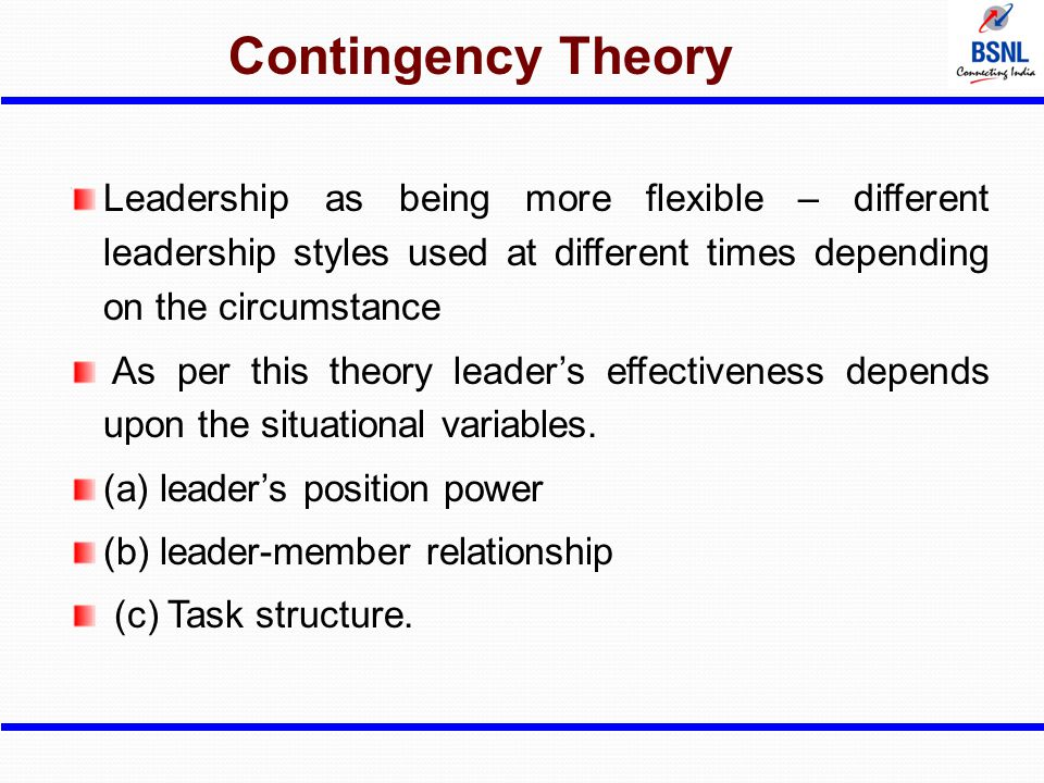 Contingency Theory Leadership as being more flexible – different leadership styles used at different times depending on the circumstance As per this t