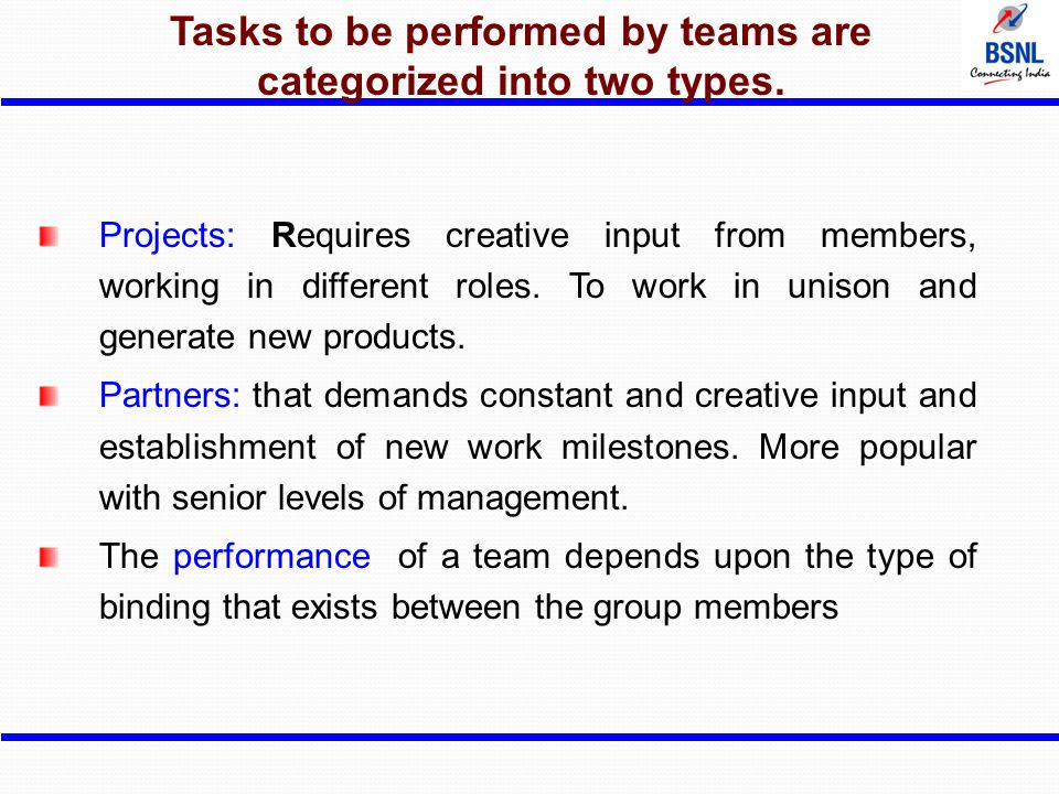 Tasks to be performed by teams are categorized into two types. Projects: Requires creative input from members, working in different roles. To work in