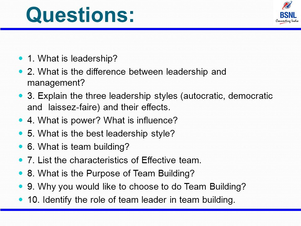 Questions: 1. What is leadership? 2. What is the difference between leadership and management? 3. Explain the three leadership styles (autocratic, dem